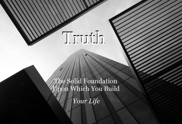 Truth: The Solid Foundation Upon Which You Build Your Life